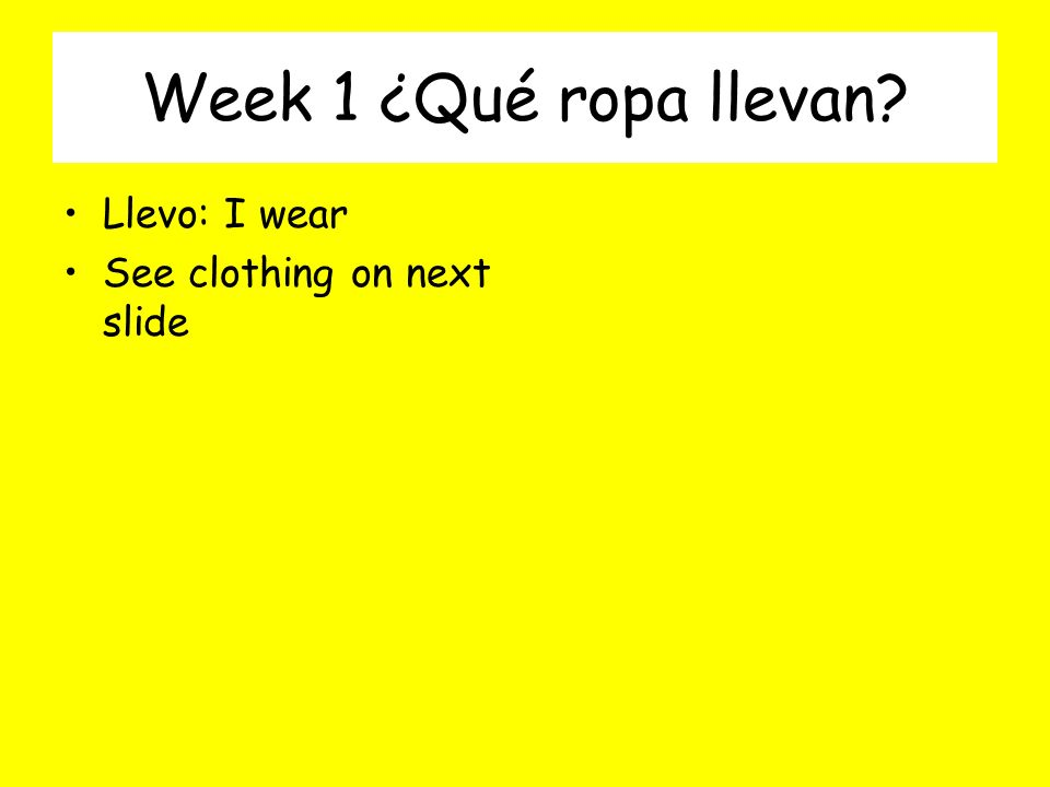 Week 1 ¿Qué ropa llevan Llevo: I wear See clothing on next slide