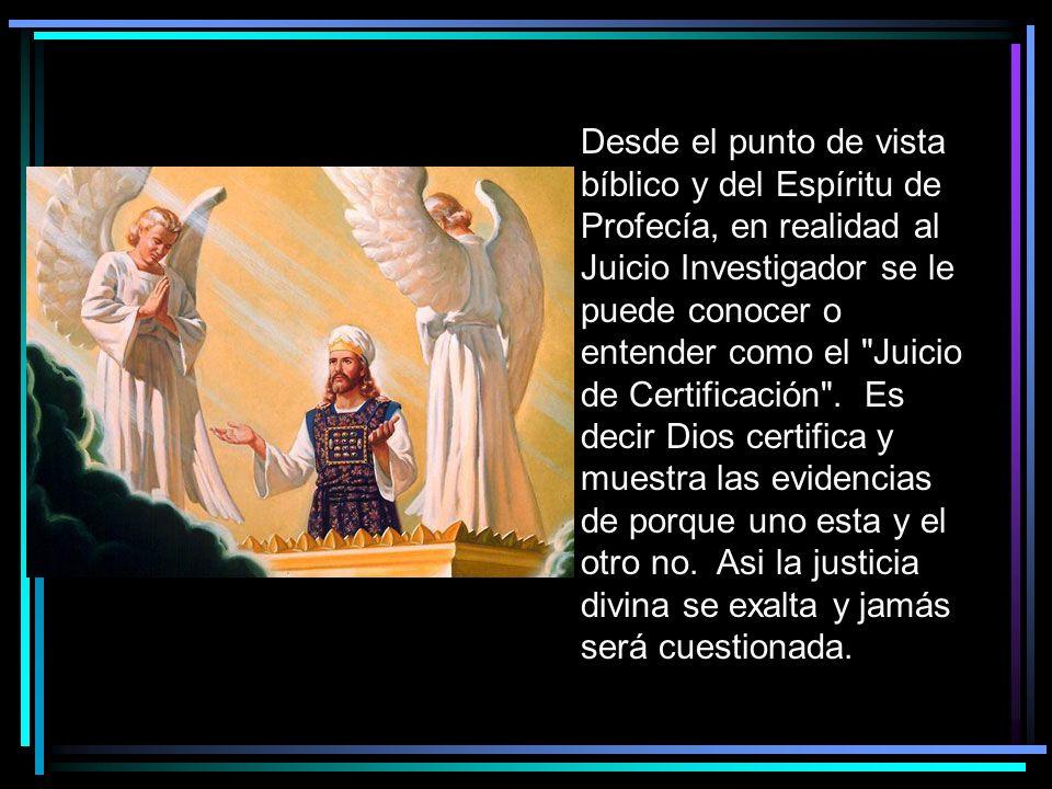 Desde el punto de vista bíblico y del Espíritu de Profecía, en realidad al Juicio Investigador se le puede conocer o entender como el Juicio de Certificación . Es decir Dios certifica y muestra las evidencias de porque uno esta y el otro no. Asi la justicia divina se exalta y jamás será cuestionada.