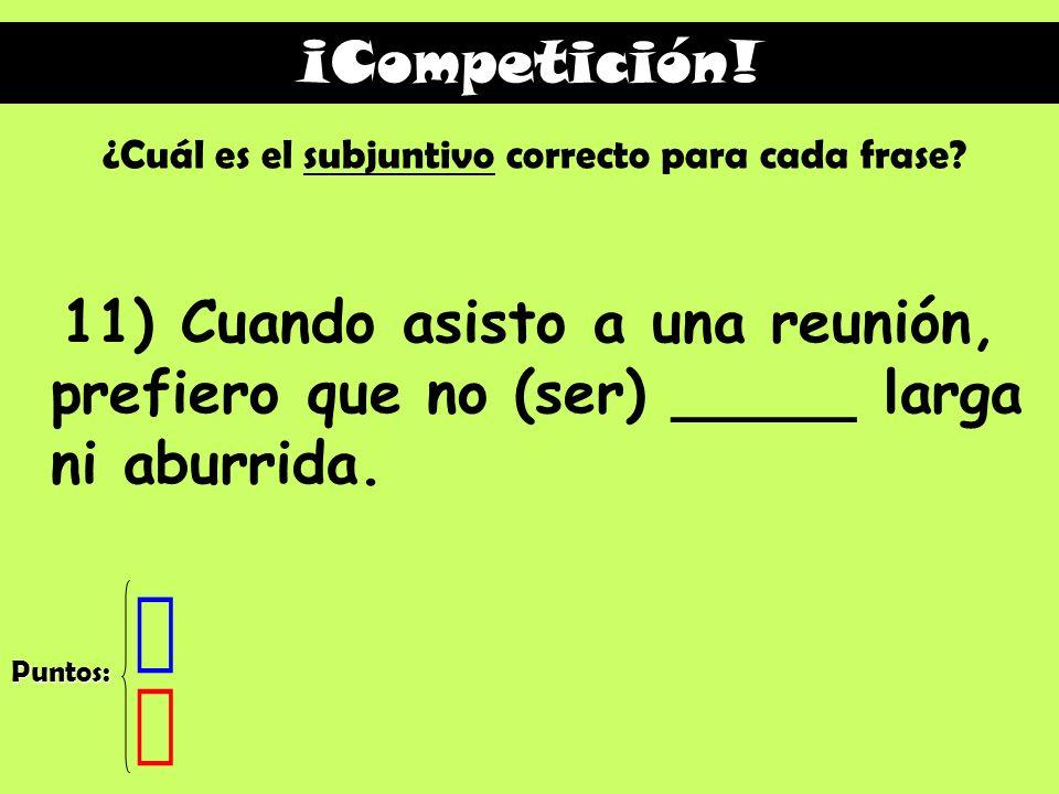 ¡Competición! ¿Cuál es el subjuntivo correcto para cada frase 11) Cuando asisto a una reunión, prefiero que no (ser) _____ larga ni aburrida.