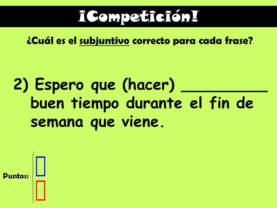 ¡Competición! ¿Cuál es el subjuntivo correcto para cada frase 2) Espero que (hacer) _________ buen tiempo durante el fin de semana que viene.