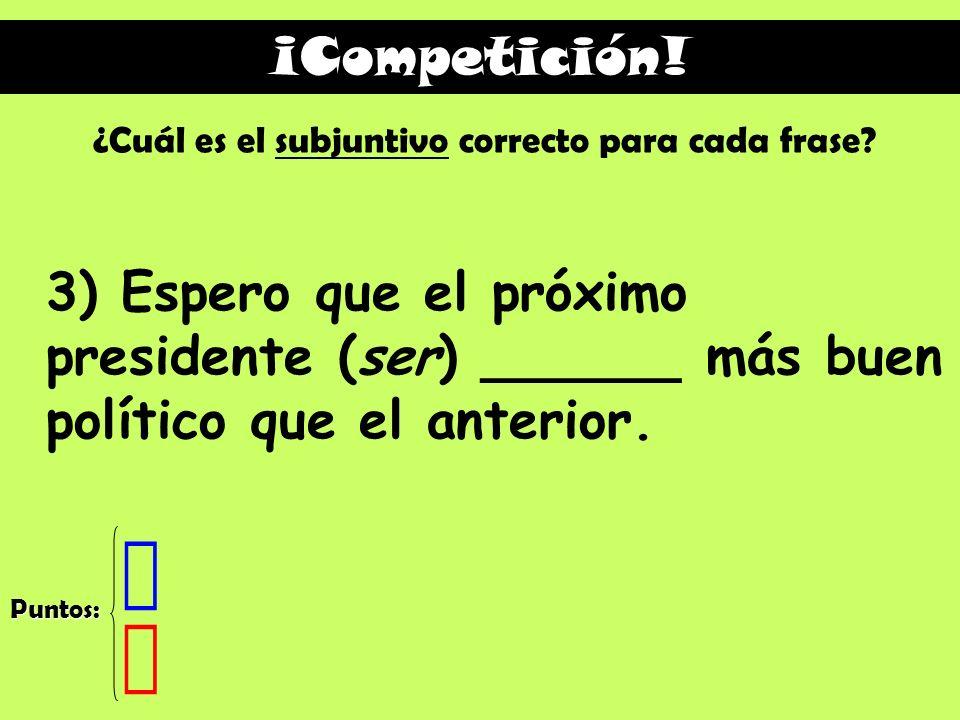 ¡Competición! ¿Cuál es el subjuntivo correcto para cada frase 3) Espero que el próximo presidente (ser) ______ más buen político que el anterior.