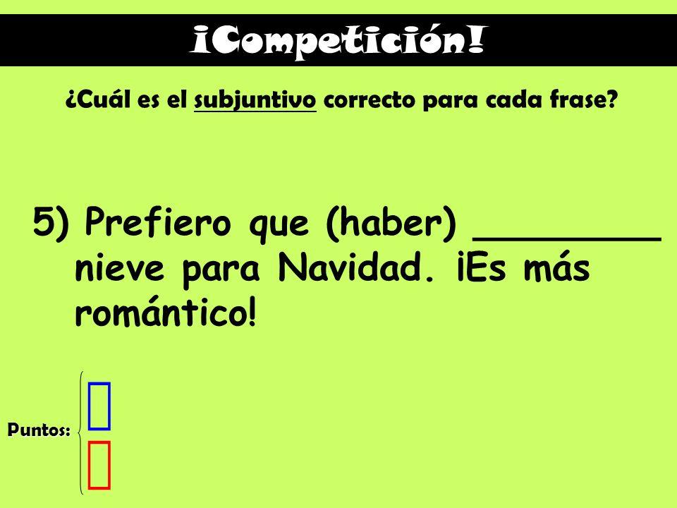 ¡Competición! ¿Cuál es el subjuntivo correcto para cada frase 5) Prefiero que (haber) ________ nieve para Navidad. ¡Es más romántico!