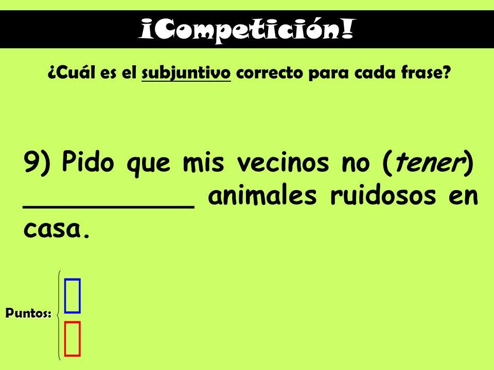 ¡Competición! ¿Cuál es el subjuntivo correcto para cada frase 9) Pido que mis vecinos no (tener) __________ animales ruidosos en casa.