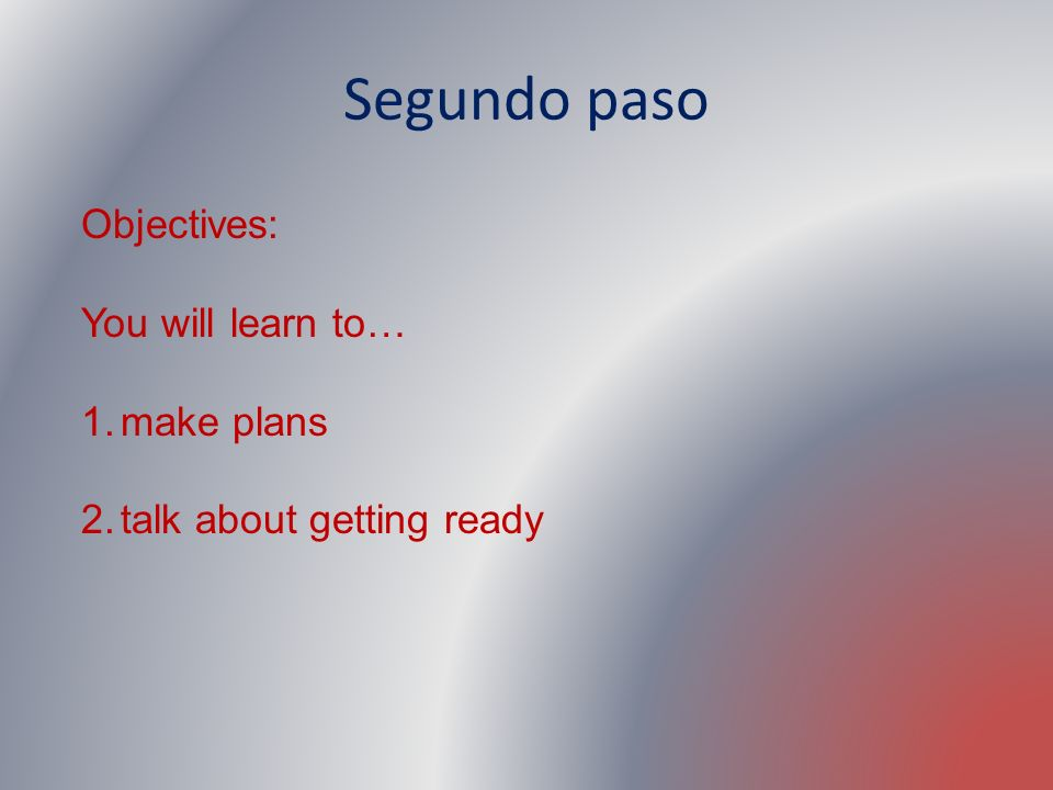 Segundo paso Objectives: You will learn to… make plans