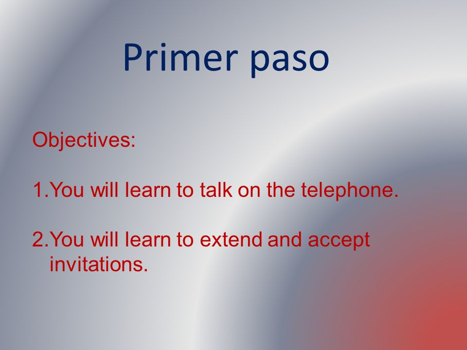 Primer paso Objectives: You will learn to talk on the telephone.