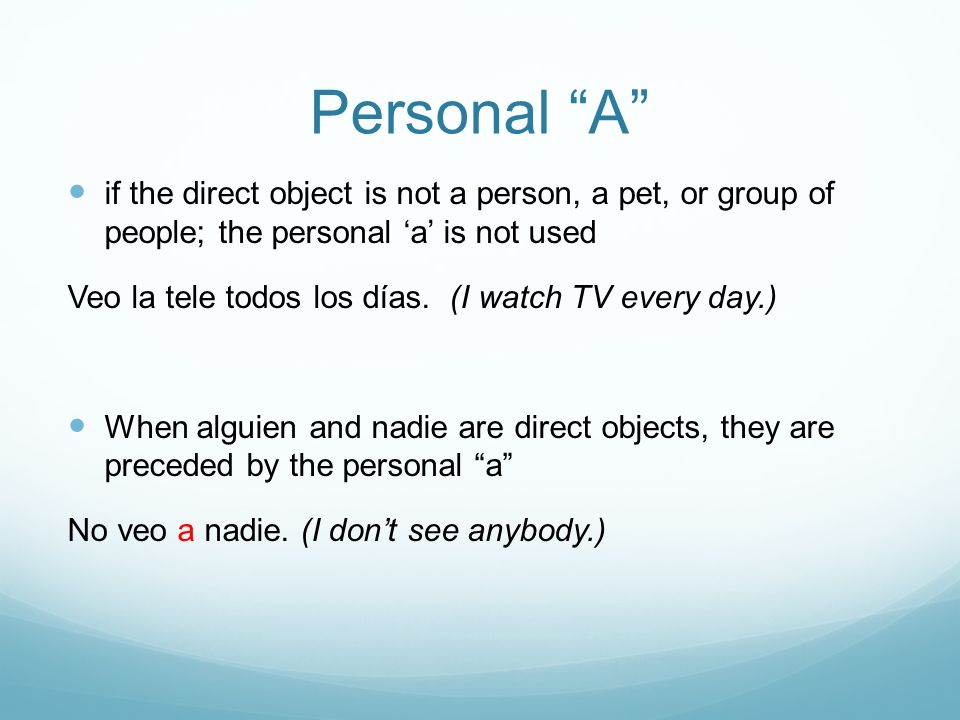 Personal A if the direct object is not a person, a pet, or group of people; the personal 'a' is not used.