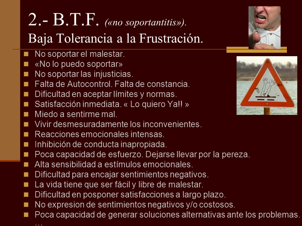 2.- B.T.F. («no soportantitis»). Baja Tolerancia a la Frustración.