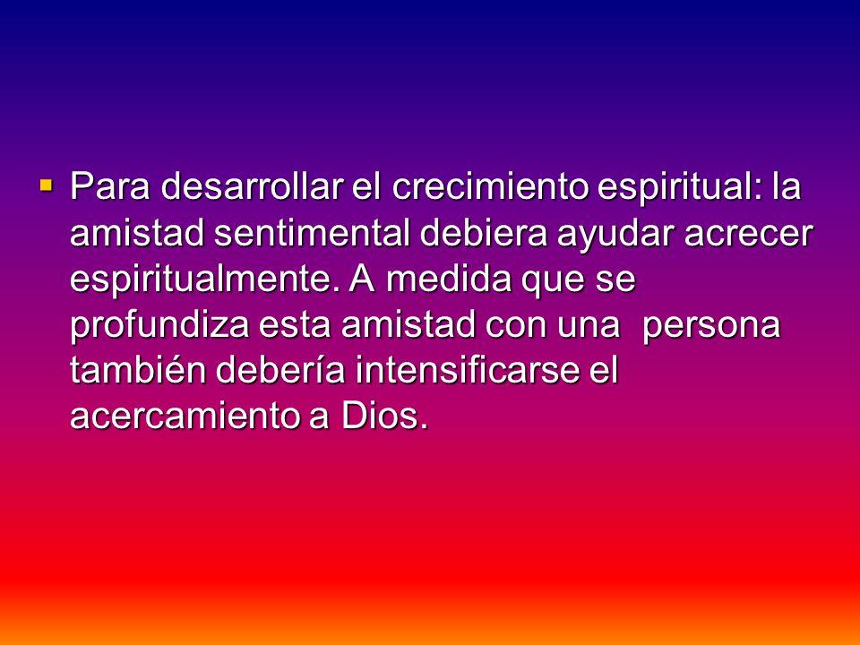 Para desarrollar el crecimiento espiritual: la amistad sentimental debiera ayudar acrecer espiritualmente.