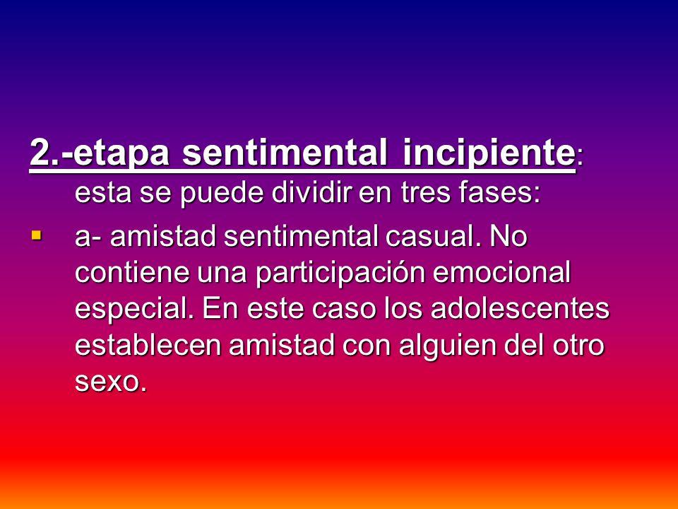 2.-etapa sentimental incipiente: esta se puede dividir en tres fases: