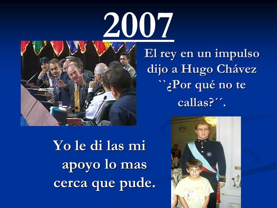 El rey en un impulso dijo a Hugo Chávez ``¿Por qué no te callas ´´.