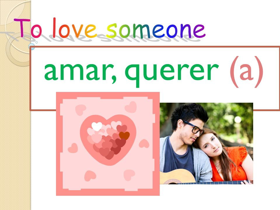 To love someone amar, querer (a)