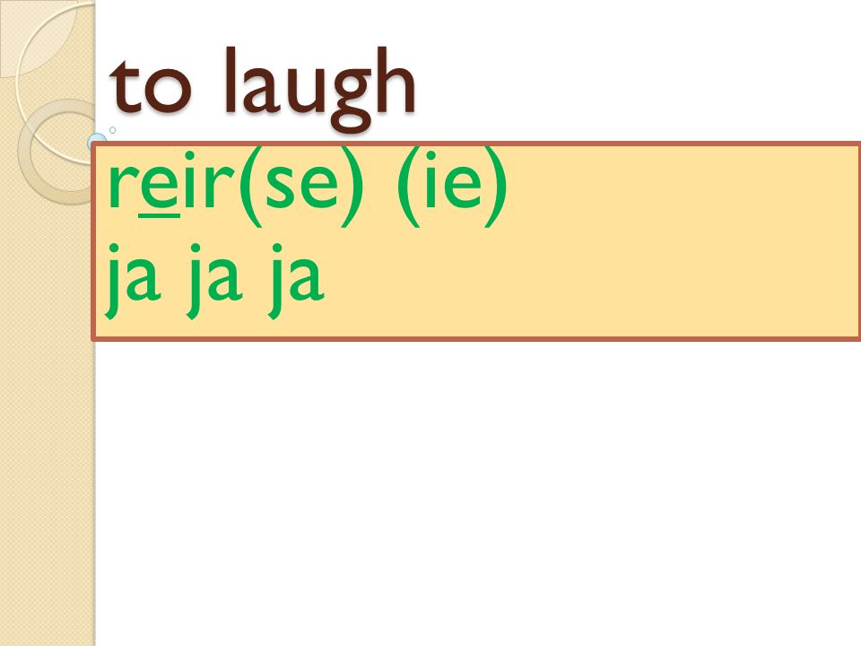 to laugh reir(se) (ie) ja ja ja