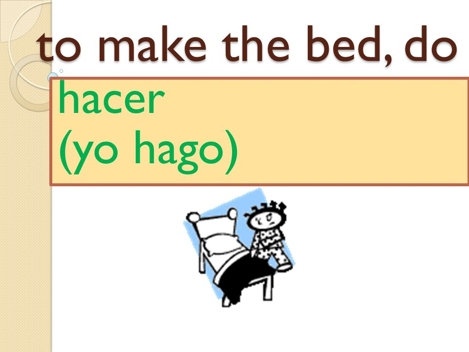 to make the bed, do hacer (yo hago)