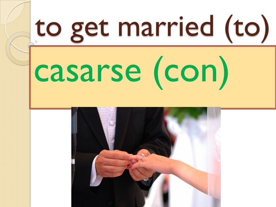to get married (to) casarse (con)