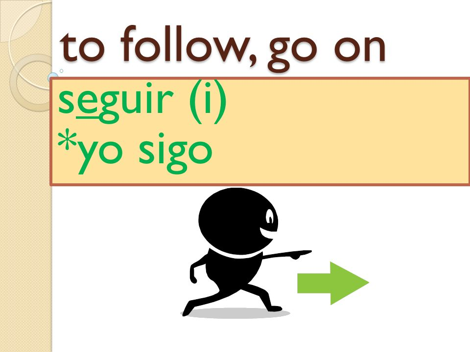 to follow, go on seguir (i) *yo sigo