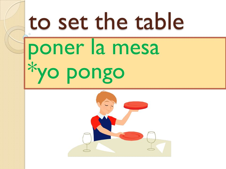 to set the table poner la mesa *yo pongo