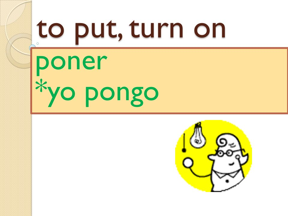 to put, turn on poner *yo pongo
