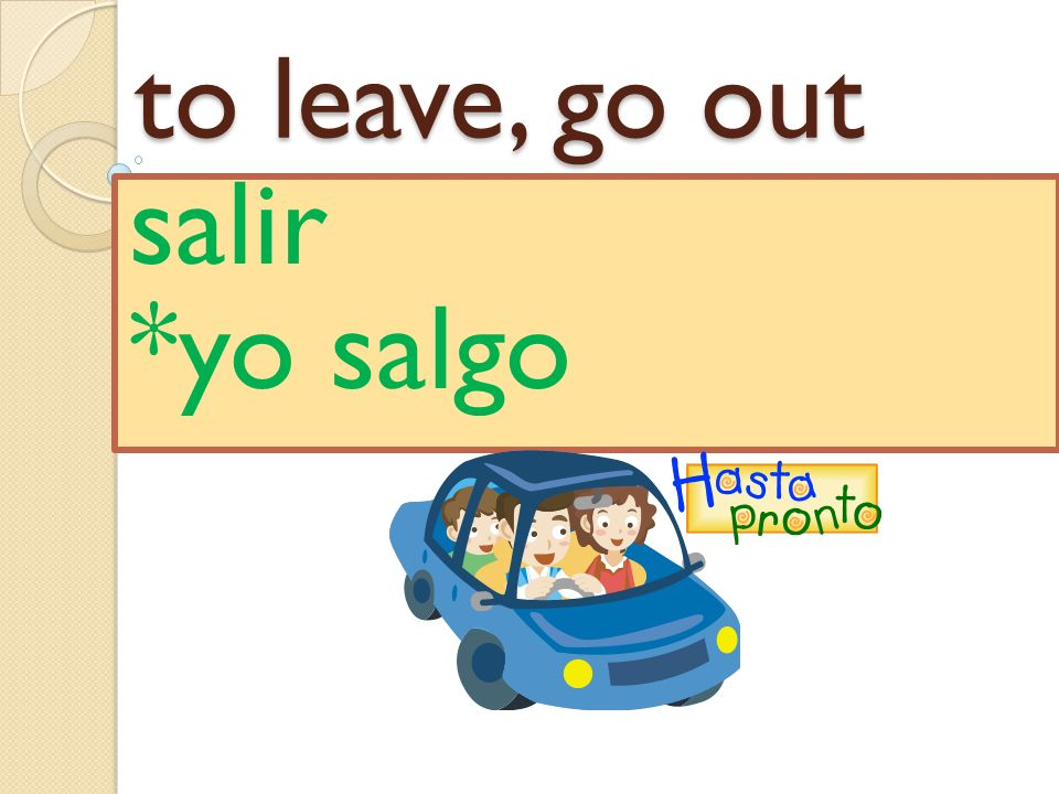 to leave, go out salir *yo salgo