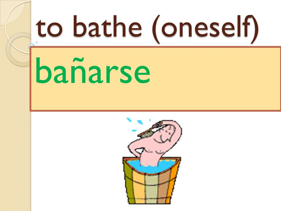 to bathe (oneself) bañarse
