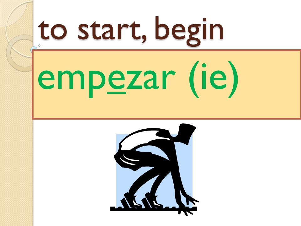 to start, begin empezar (ie)