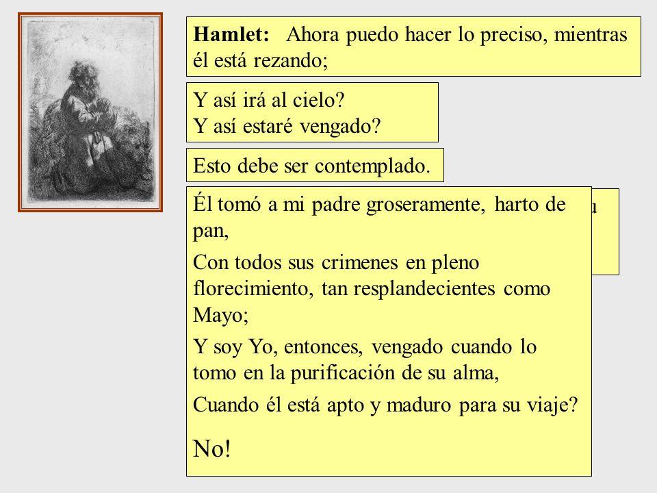 No! Hamlet: Ahora puedo hacer lo preciso, mientras él está rezando;