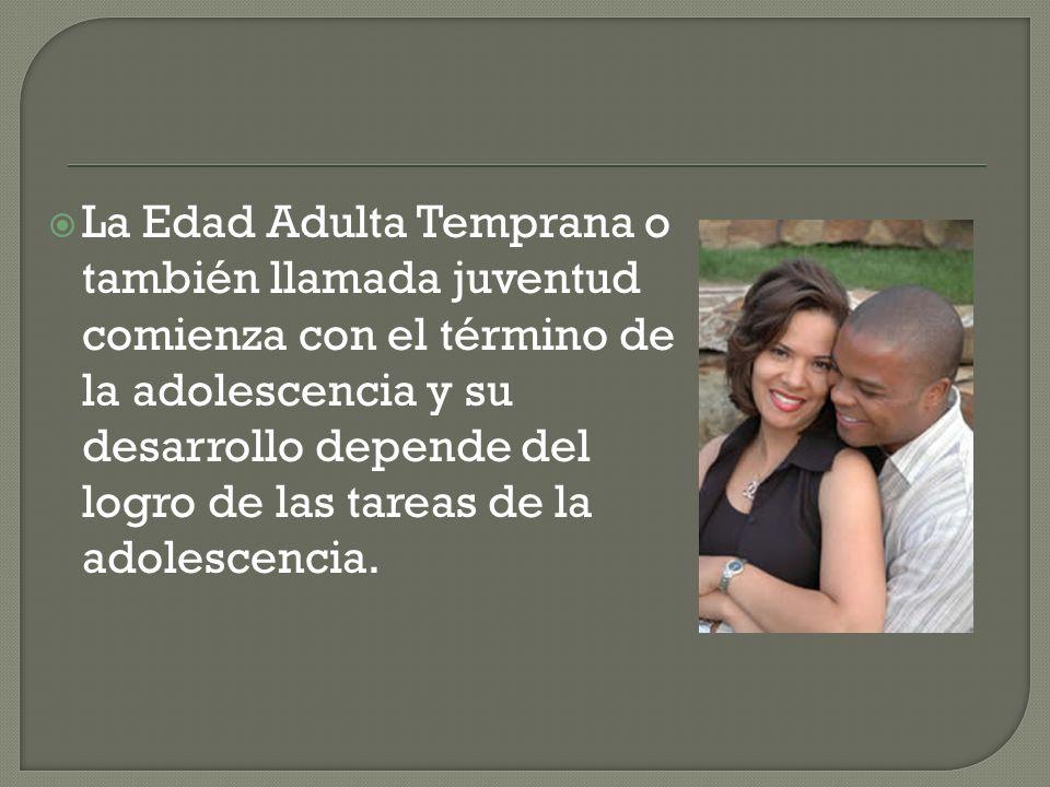 La Edad Adulta Temprana o también llamada juventud comienza con el término de la adolescencia y su desarrollo depende del logro de las tareas de la adolescencia.