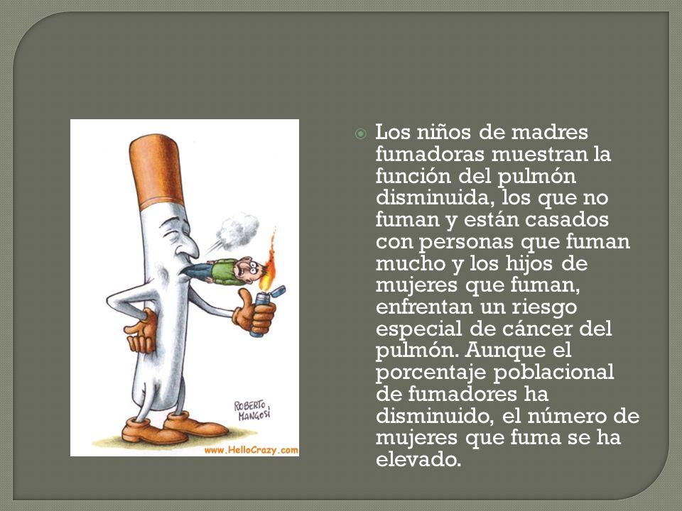 Los niños de madres fumadoras muestran la función del pulmón disminuida, los que no fuman y están casados con personas que fuman mucho y los hijos de mujeres que fuman, enfrentan un riesgo especial de cáncer del pulmón.