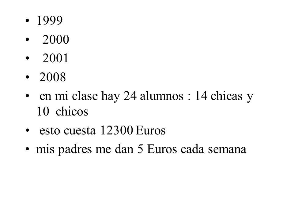 1999 2000. 2001. 2008. en mi clase hay 24 alumnos : 14 chicas y 10 chicos. esto cuesta 12300 Euros.