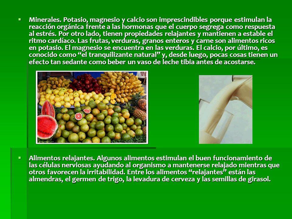 Minerales. Potasio, magnesio y calcio son imprescindibles porque estimulan la reacción orgánica frente a las hormonas que el cuerpo segrega como respuesta al estrés. Por otro lado, tienen propiedades relajantes y mantienen a estable el ritmo cardíaco. Las frutas, verduras, granos enteros y carne son alimentos ricos en potasio. El magnesio se encuentra en las verduras. El calcio, por último, es conocido como el tranquilizante natural y, desde luego, pocas cosas tienen un efecto tan sedante como beber un vaso de leche tibia antes de acostarse.