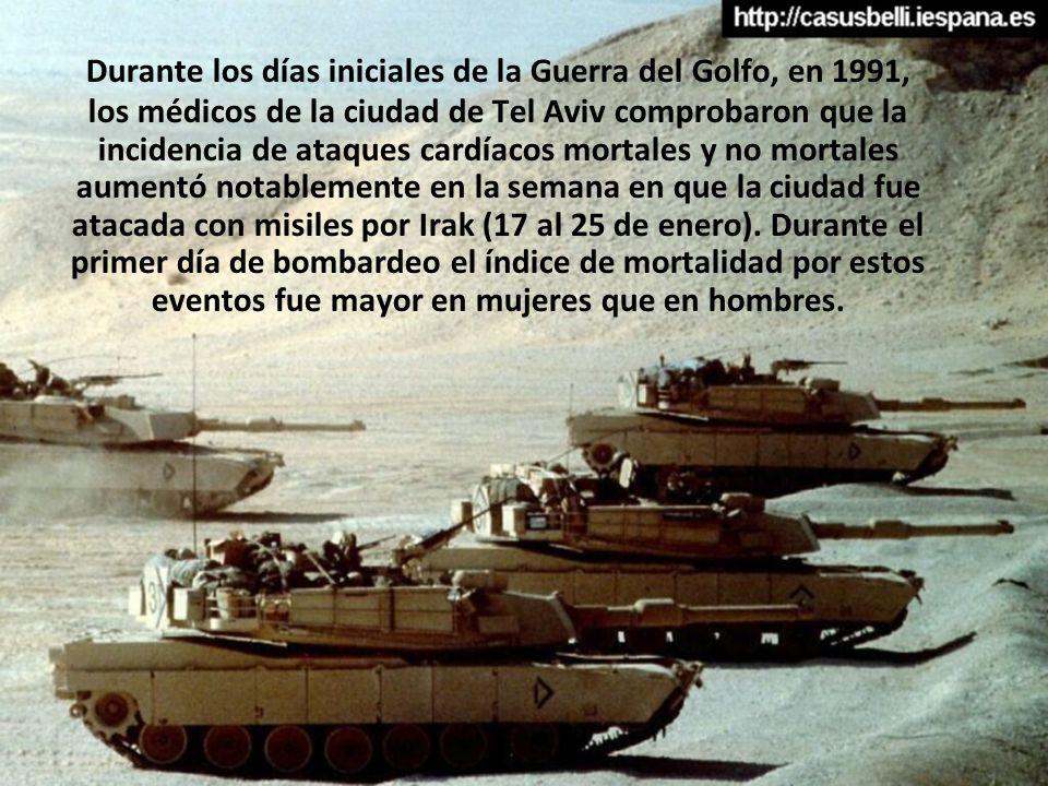 Durante los días iniciales de la Guerra del Golfo, en 1991, los médicos de la ciudad de Tel Aviv comprobaron que la incidencia de ataques cardíacos mortales y no mortales aumentó notablemente en la semana en que la ciudad fue atacada con misiles por Irak (17 al 25 de enero).