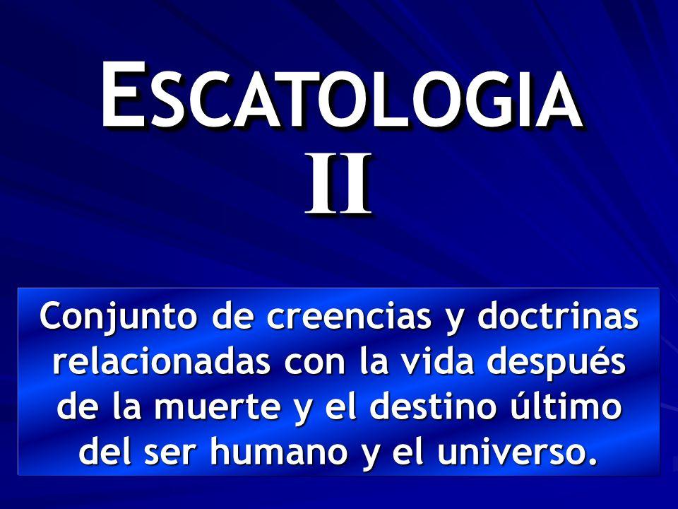 ESCATOLOGIA II Conjunto de creencias y doctrinas relacionadas con la vida después de la muerte y el destino último del ser humano y el universo.