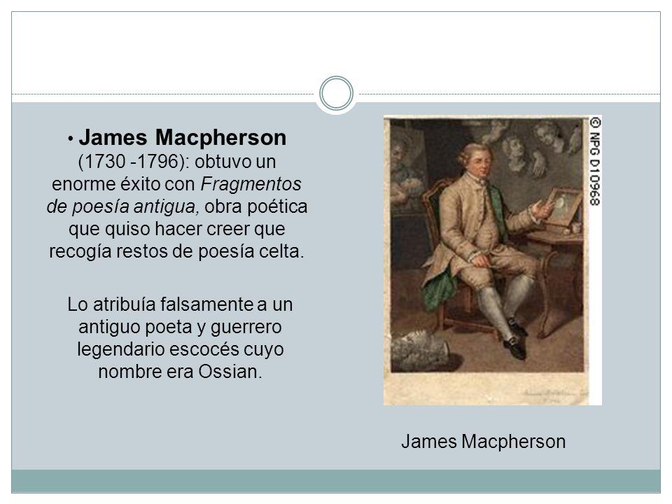 James Macpherson (1730 -1796): obtuvo un enorme éxito con Fragmentos de poesía antigua, obra poética que quiso hacer creer que recogía restos de poesía celta.