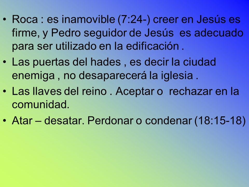 Roca : es inamovible (7:24-) creer en Jesús es firme, y Pedro seguidor de Jesús es adecuado para ser utilizado en la edificación .