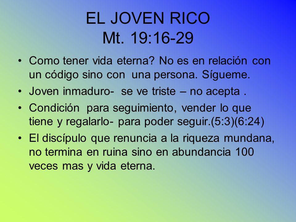 EL JOVEN RICO Mt. 19:16-29 Como tener vida eterna No es en relación con un código sino con una persona. Sígueme.