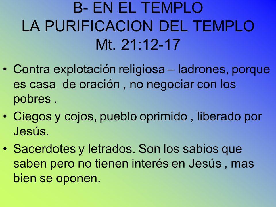 B- EN EL TEMPLO LA PURIFICACION DEL TEMPLO Mt. 21:12-17