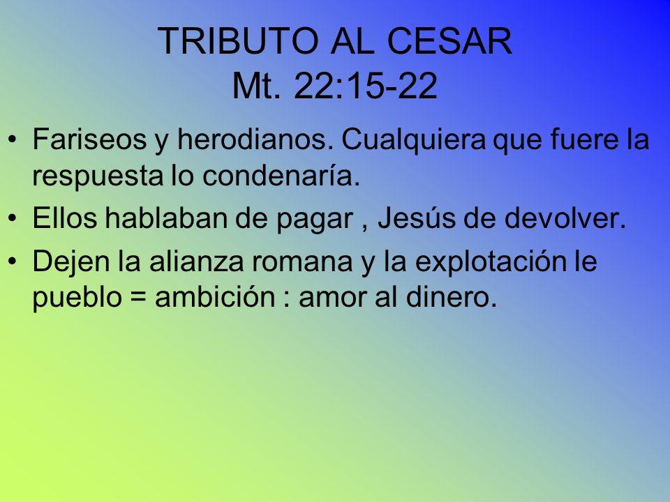 TRIBUTO AL CESAR Mt. 22:15-22 Fariseos y herodianos. Cualquiera que fuere la respuesta lo condenaría.