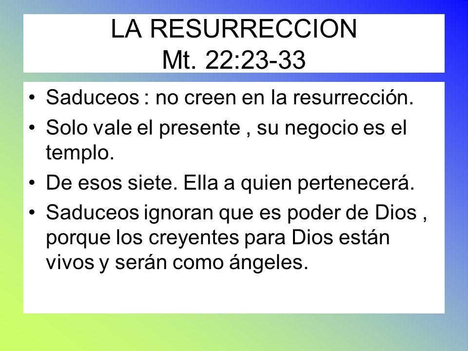 LA RESURRECCION Mt. 22:23-33 Saduceos : no creen en la resurrección.