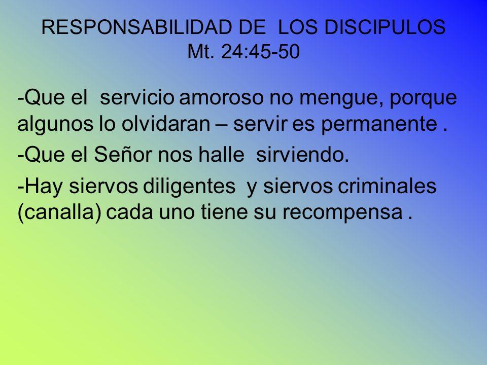 RESPONSABILIDAD DE LOS DISCIPULOS Mt. 24:45-50