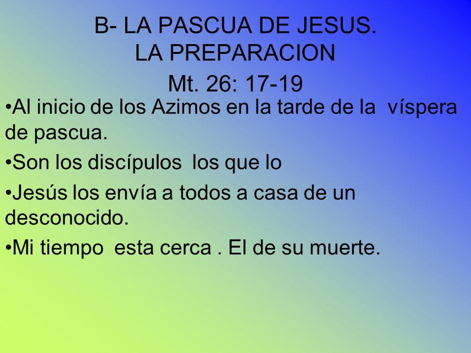 B- LA PASCUA DE JESUS. LA PREPARACION Mt. 26: 17-19