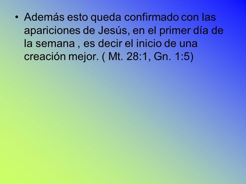 Además esto queda confirmado con las apariciones de Jesús, en el primer día de la semana , es decir el inicio de una creación mejor.
