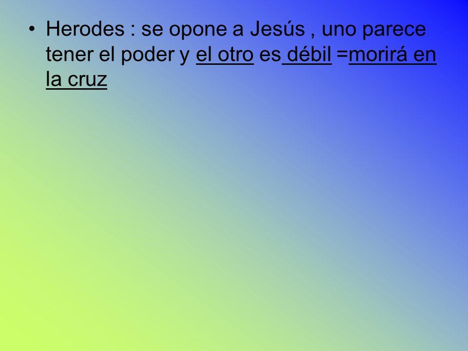 Herodes : se opone a Jesús , uno parece tener el poder y el otro es débil =morirá en la cruz