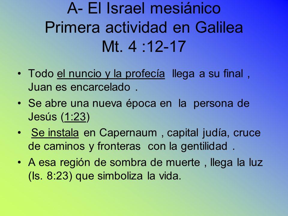 A- El Israel mesiánico Primera actividad en Galilea Mt. 4 :12-17