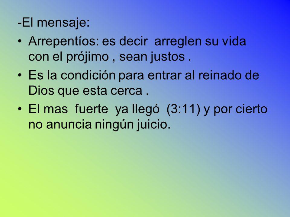 -El mensaje: Arrepentíos: es decir arreglen su vida con el prójimo , sean justos . Es la condición para entrar al reinado de Dios que esta cerca .