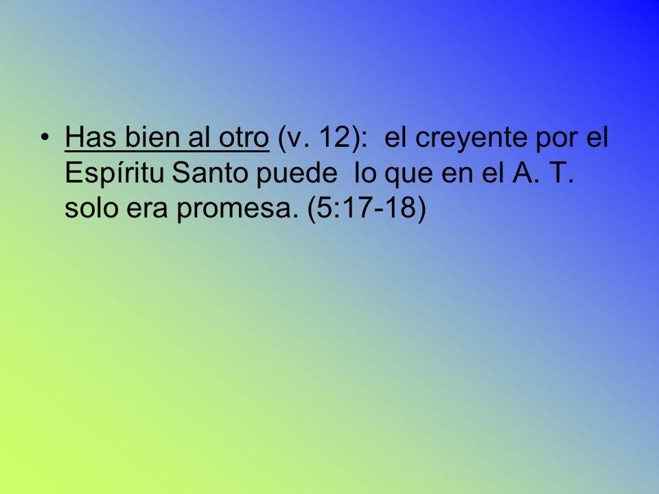 12) Has bien al otro (v. 12): el creyente por el Espíritu Santo puede lo que en el A.