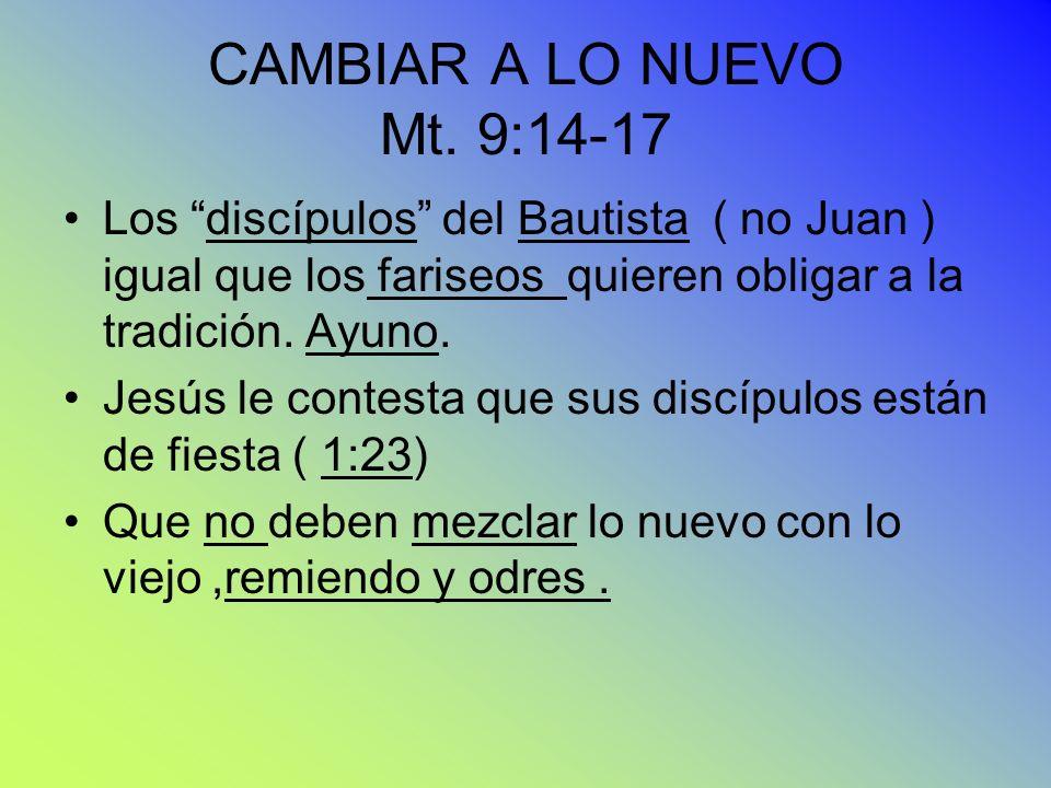 CAMBIAR A LO NUEVO Mt. 9:14-17 Los discípulos del Bautista ( no Juan ) igual que los fariseos quieren obligar a la tradición. Ayuno.