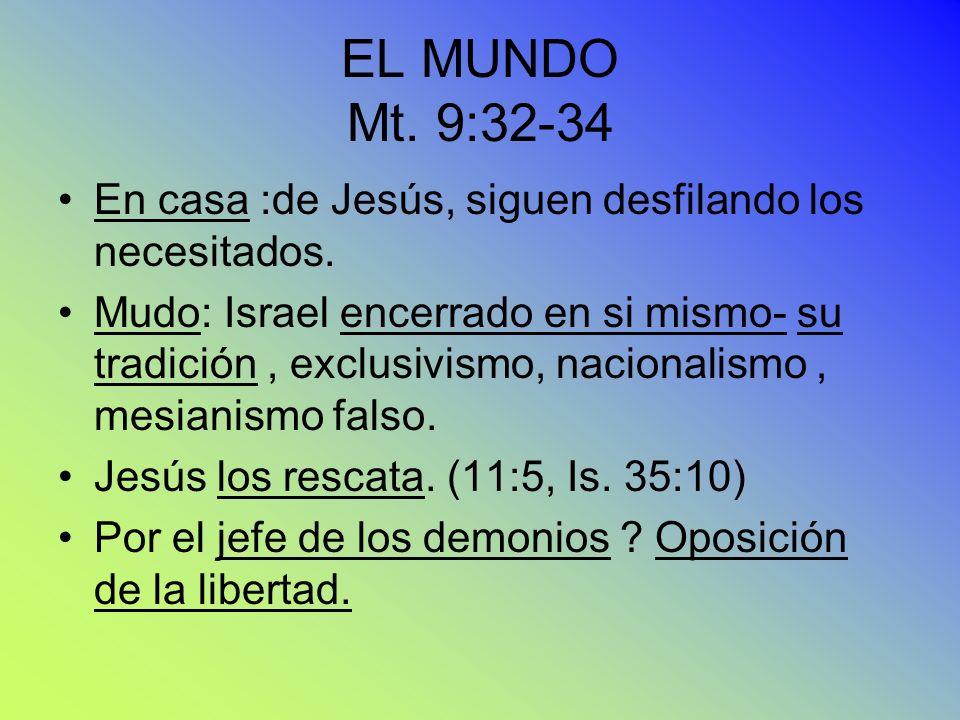 EL MUNDO Mt. 9:32-34 En casa :de Jesús, siguen desfilando los necesitados.