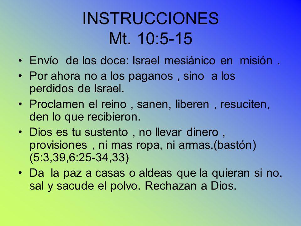 INSTRUCCIONES Mt. 10:5-15 Envío de los doce: Israel mesiánico en misión . Por ahora no a los paganos , sino a los perdidos de Israel.