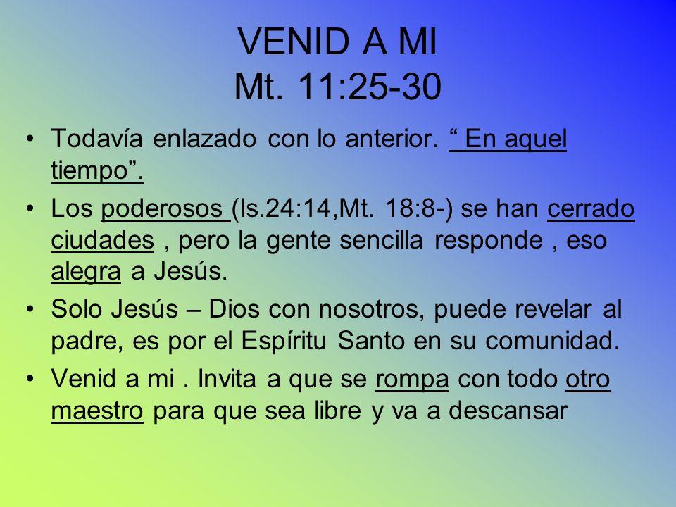 VENID A MI Mt. 11:25-30 Todavía enlazado con lo anterior. En aquel tiempo .