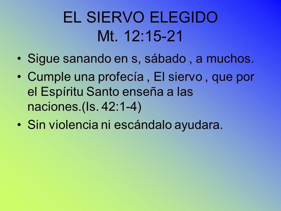 EL SIERVO ELEGIDO Mt. 12:15-21 Sigue sanando en s, sábado , a muchos.