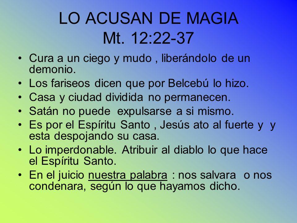 LO ACUSAN DE MAGIA Mt. 12:22-37 Cura a un ciego y mudo , liberándolo de un demonio. Los fariseos dicen que por Belcebú lo hizo.